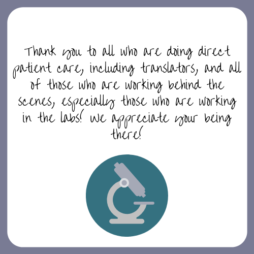 Thank you to all who are doing direct patient care, including translators, and all of those who are working behind the scenes, especially those who are working in the labs! We appreciate your being there!