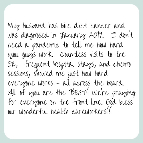 My husband has bile duct cancer and was diagnosed in January 2019. I don't need a pandemic to tell me how hard you guys work. Countless visits to the ER, frequent hospital stays, and chemo sessions, showed me just how hard everyone works - all across the board. All of you are the BEST! We're praying for everyone on the front line. God bless our wonderful health care workers!!