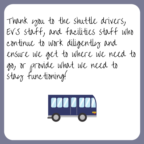 Thank you to the shuttle drivers, EVS staff, and facilities staff who continue to work diligently and ensure we get to where we need to go, or provide what we need to stay functioning!