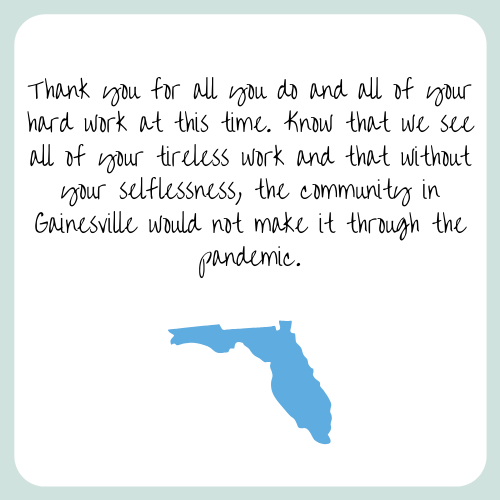 Thank you for all you do and all of your hard work at this time. Know that we see all of your tireless work and that without your selflessness, the community in Gainesville would not make it through the pandemic.