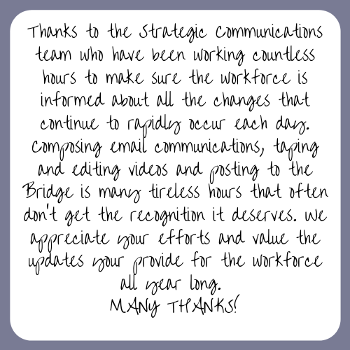 Thanks to the Strategic Communications team who have been working countless hours to make sure the workforce is informed about all the changes that continue to rapidly occur each day. Composing email communications, taping and editing videos and posting to the Bridge is many tireless hours that often don't get the recognition it deserves. We appreciate your efforts and value the updates your provide for the workforce all year long. MANY THANKS!