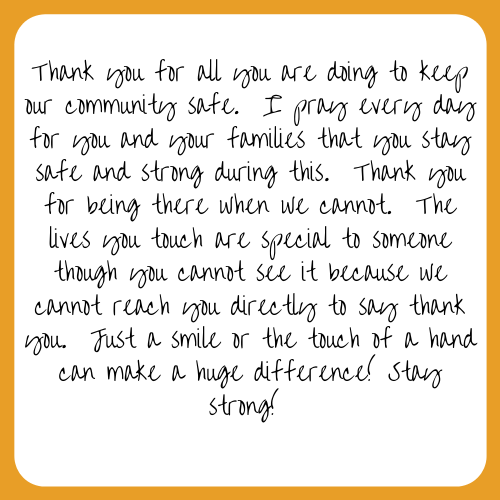 Thank you for all you are doing to keep our community safe. I pray every day for you and your families that you stay safe and strong during this. Thank you for being there when we cannot. The lives you touch are special to someone though you cannot see it because we cannot reach you directly to say thank you. Just a smile or the touch of a hand can make a huge difference! Stay strong!