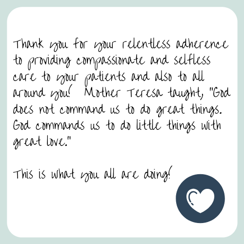 "Thank you for your relentless adherence to providing compassionate and selfless care to your patients and also to all around you! Mother Teresa taught, ""God does not command us to do great things. God commands us to do little things with great love."" This is what you all are doing!"