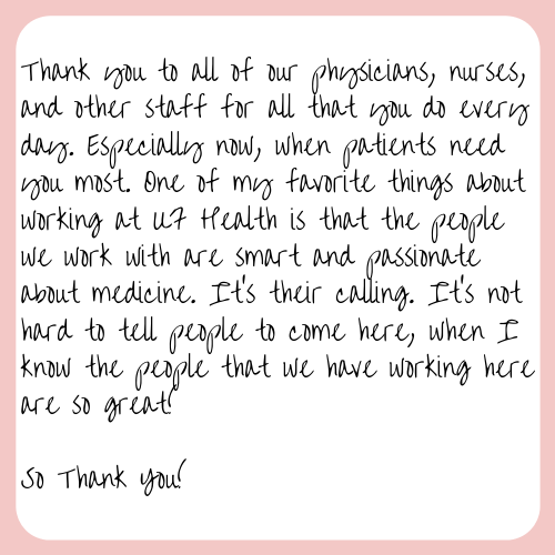Thank you to all of our physicians, nurses, and other staff for all that you do every day. Especially now, when patients need you most. One of my favorite things about working at UF Health is that the people we work with are smart and passionate about medicine. It's their calling. It's not hard to tell people to come here, when I know the people that we have working here are so great! So Thank You!
