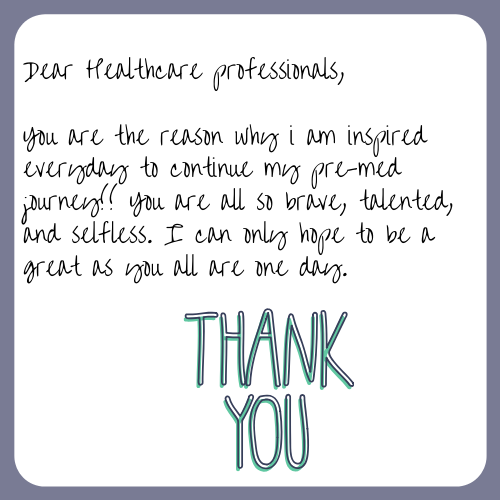 """Dear Healthcare professionals, You are the reason why i am inspired everyday to continue my pre-med journey!! You are all so brave, talented, and selfless. I can only hope to be a great as you all are one day. """