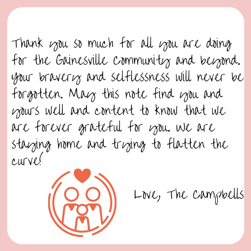 Thank you so much for all you are doing for the Gainesville Community and beyond. Your bravery and selflessness will never be forgotten. May this note find you and yours well and content to know that we are forever grateful for you. We are staying home and trying to flatten the curve! Love, The Campbells